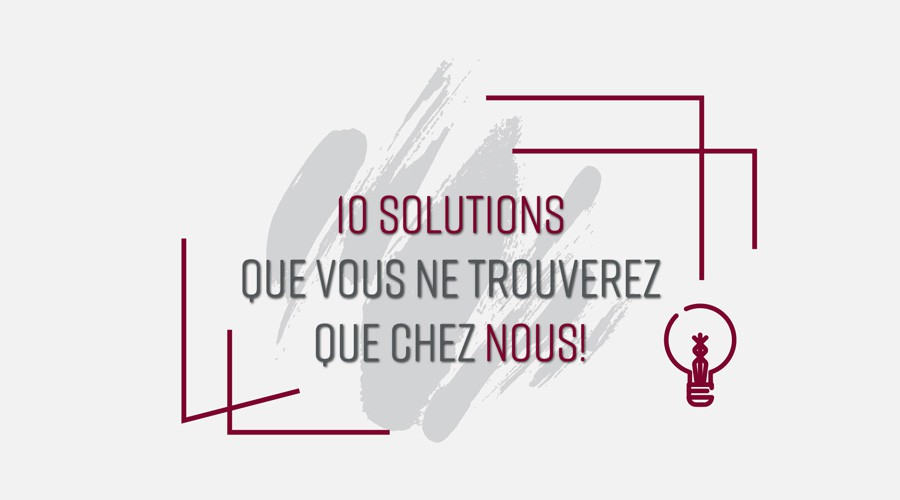10 SOLUTIONS QUE VOUS NE TROUVEREZ QUE CHEZ NOUS